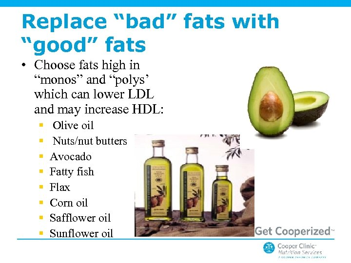 "Replace ""bad"" fats with ""good"" fats • Choose fats high in ""monos"" and ""polys'"