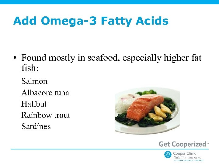 Add Omega-3 Fatty Acids • Found mostly in seafood, especially higher fat fish: Salmon