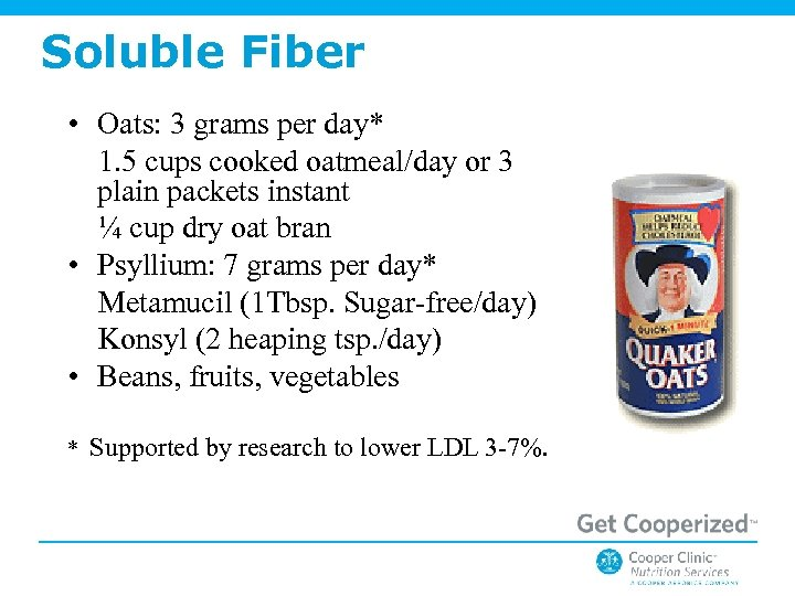 Soluble Fiber • Oats: 3 grams per day* 1. 5 cups cooked oatmeal/day or