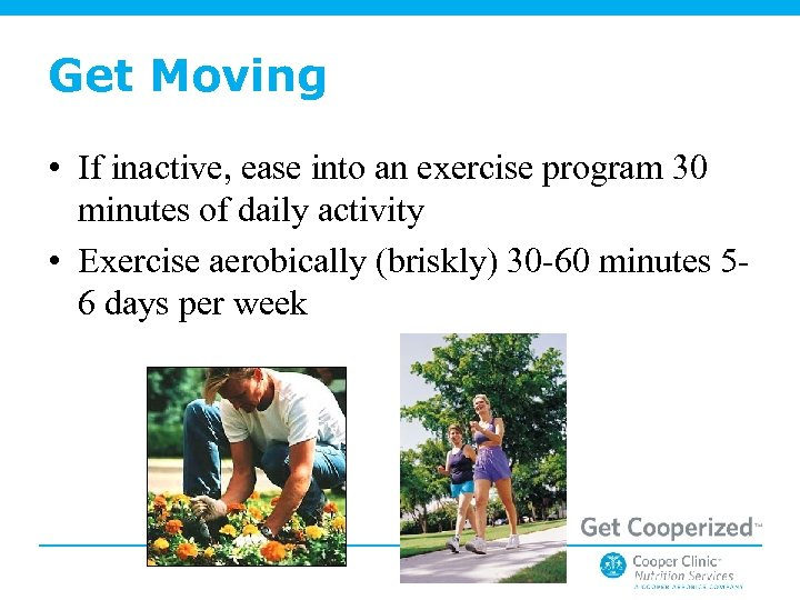 Get Moving • If inactive, ease into an exercise program 30 minutes of daily