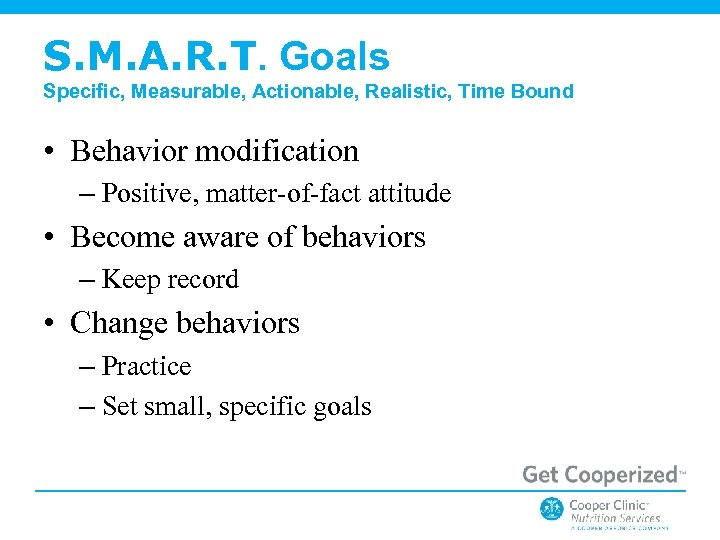 S. M. A. R. T. Goals Specific, Measurable, Actionable, Realistic, Time Bound • Behavior
