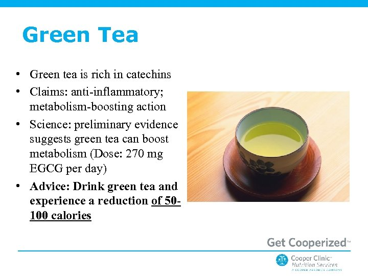 Green Tea • Green tea is rich in catechins • Claims: anti-inflammatory; metabolism-boosting action