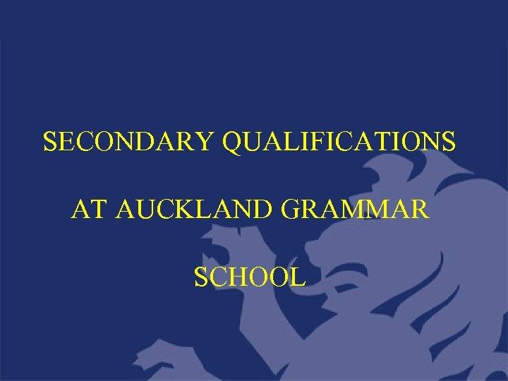 SECONDARY QUALIFICATIONS AT AUCKLAND GRAMMAR SCHOOL