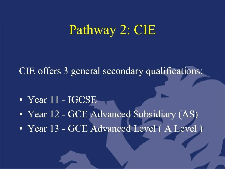 Pathway 2: CIE offers 3 general secondary qualifications: • Year 11 - IGCSE •