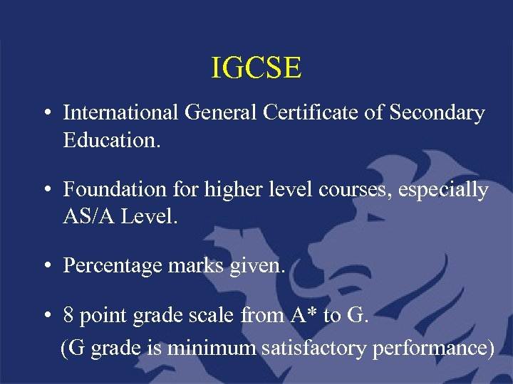 IGCSE • International General Certificate of Secondary Education. • Foundation for higher level courses,