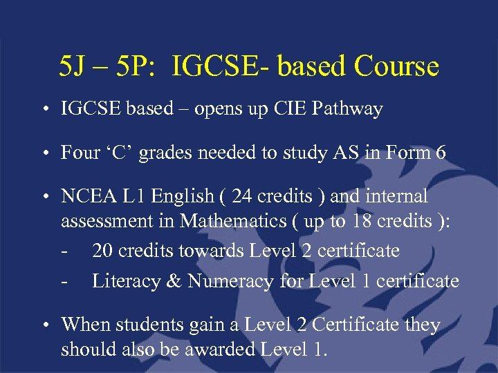 5 J – 5 P: IGCSE- based Course • IGCSE based – opens up