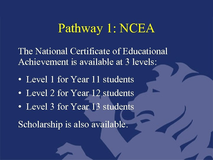 Pathway 1: NCEA The National Certificate of Educational Achievement is available at 3 levels: