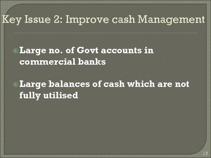 Key Issue 2: Improve cash Management Large no. of Govt accounts in commercial banks