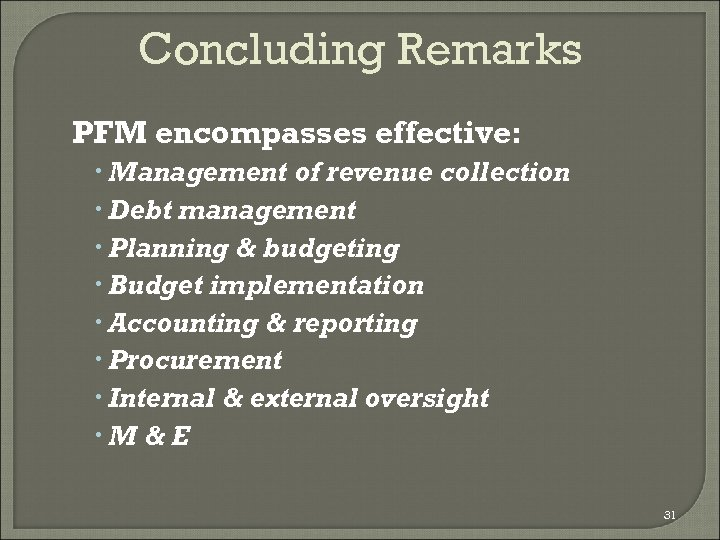 Concluding Remarks PFM encompasses effective: Management of revenue collection Debt management Planning & budgeting