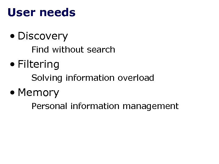 User needs • Discovery Find without search • Filtering Solving information overload • Memory