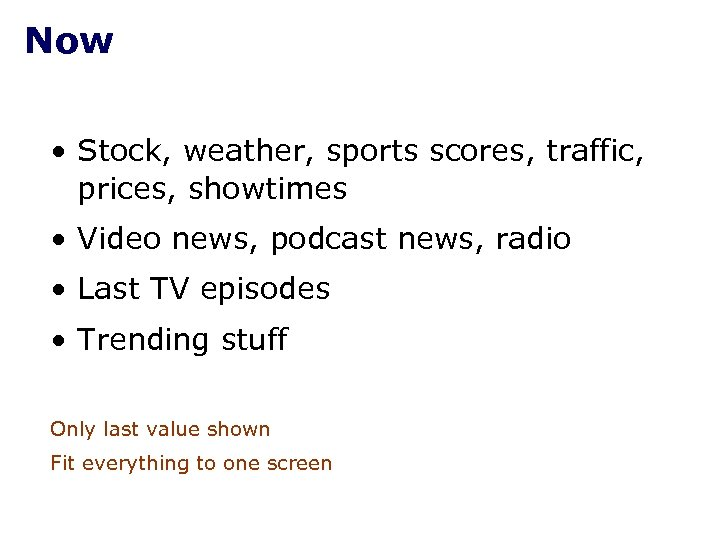 Now • Stock, weather, sports scores, traffic, prices, showtimes • Video news, podcast news,