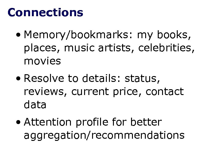 Connections • Memory/bookmarks: my books, places, music artists, celebrities, movies • Resolve to details: