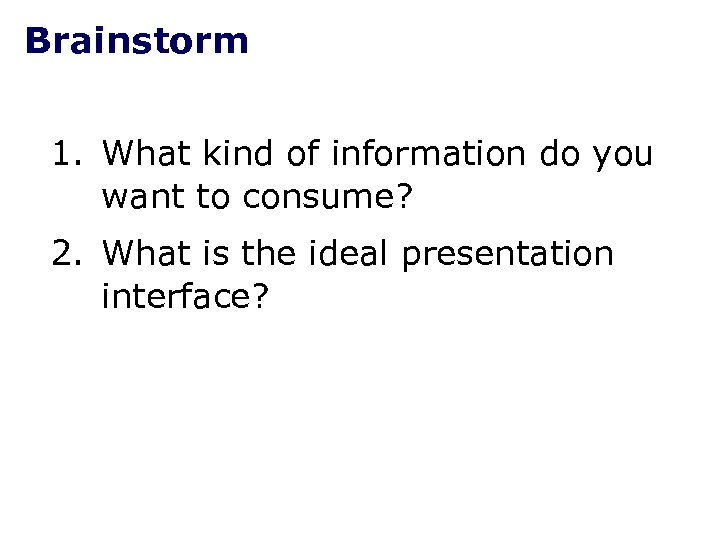Brainstorm 1. What kind of information do you want to consume? 2. What is