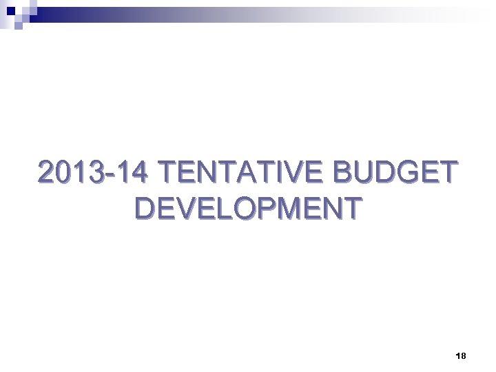 2013 -14 TENTATIVE BUDGET DEVELOPMENT 18