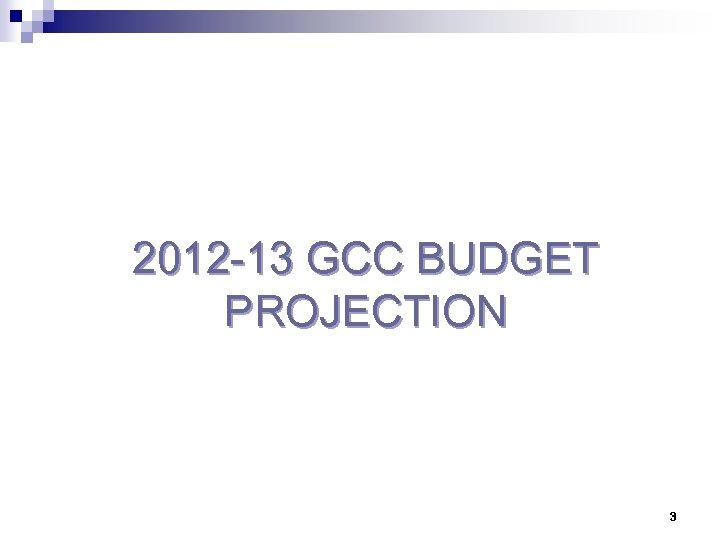 2012 -13 GCC BUDGET PROJECTION 3