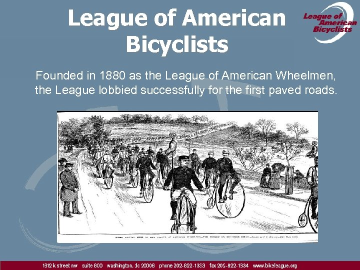 League of American Bicyclists Founded in 1880 as the League of American Wheelmen, the