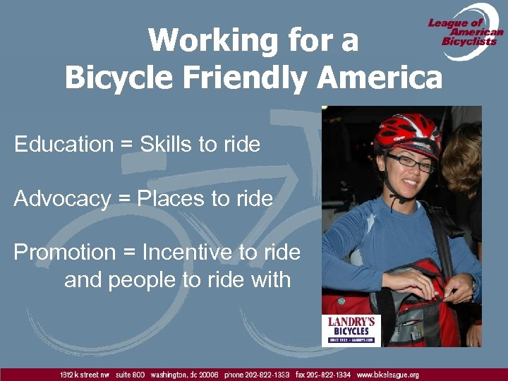 Working for a Bicycle Friendly America Education = Skills to ride Advocacy = Places