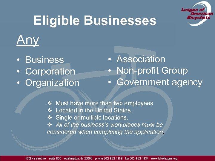 Eligible Businesses Any • Business • Corporation • Organization • Association • Non-profit Group