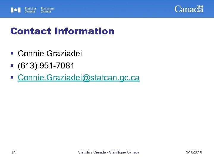 Contact Information § Connie Graziadei § (613) 951 -7081 § Connie. Graziadei@statcan. gc. ca