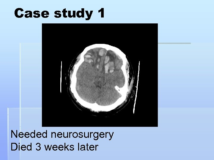 Case study 1 Needed neurosurgery Died 3 weeks later