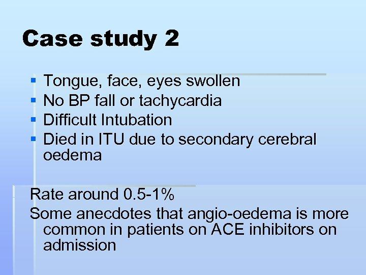 Case study 2 § § Tongue, face, eyes swollen No BP fall or tachycardia