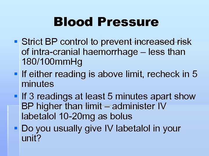 Blood Pressure § Strict BP control to prevent increased risk of intra-cranial haemorrhage –