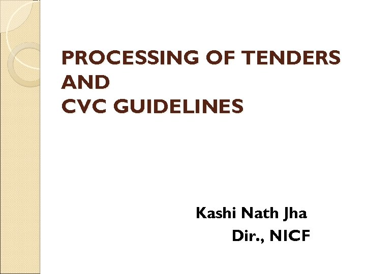 PROCESSING OF TENDERS AND CVC GUIDELINES Kashi Nath Jha Dir. , NICF