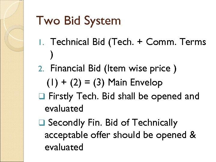 Two Bid System Technical Bid (Tech. + Comm. Terms ) 2. Financial Bid (Item