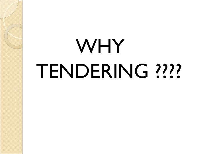 WHY TENDERING ? ?