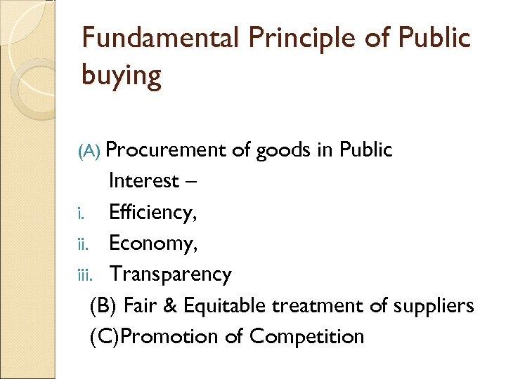 Fundamental Principle of Public buying (A) Procurement of goods in Public Interest – i.