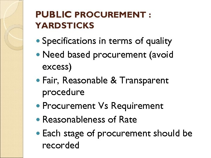PUBLIC PROCUREMENT : YARDSTICKS Specifications in terms of quality Need based procurement (avoid excess)