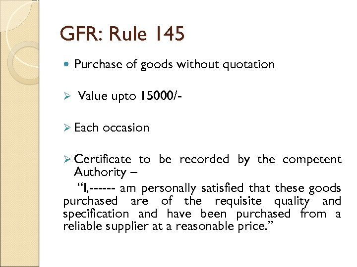 GFR: Rule 145 Ø Purchase of goods without quotation Value upto 15000/- Ø Each
