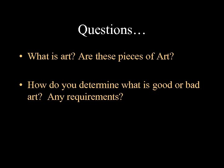 Questions… • What is art? Are these pieces of Art? • How do you