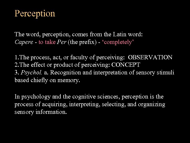 Perception The word, perception, comes from the Latin word: Capere - to take Per