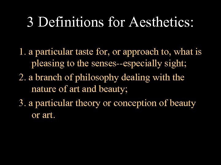 3 Definitions for Aesthetics: 1. a particular taste for, or approach to, what is