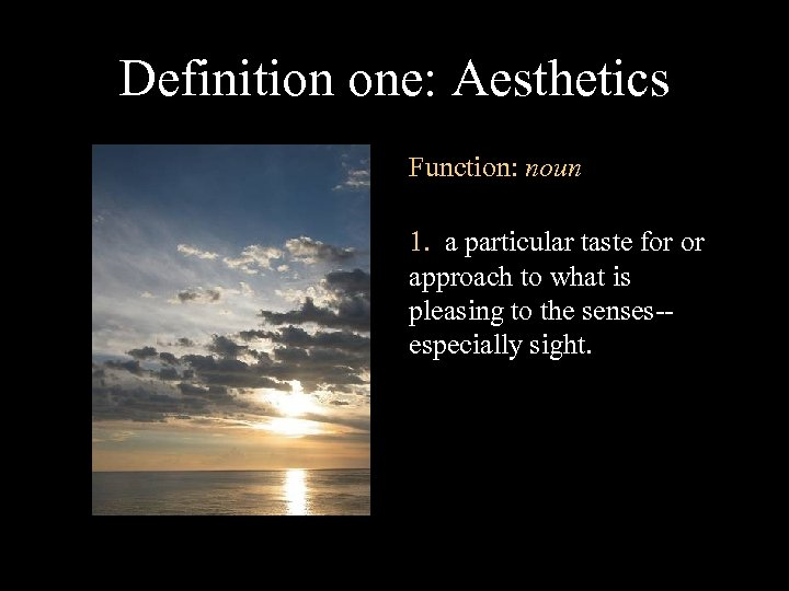 Definition one: Aesthetics Function: noun 1. a particular taste for or approach to what