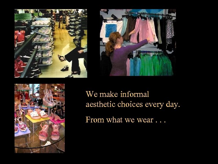 We make informal aesthetic choices every day. From what we wear. . .