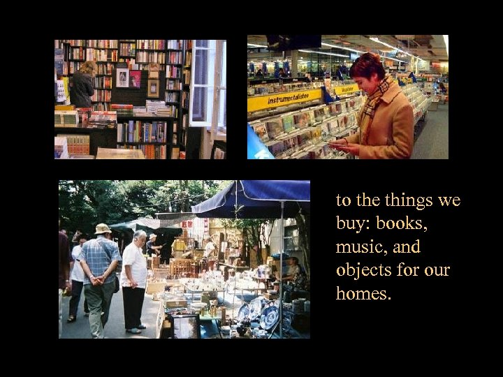 to the things we buy: books, music, and objects for our homes.