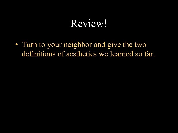 Review! • Turn to your neighbor and give the two definitions of aesthetics we