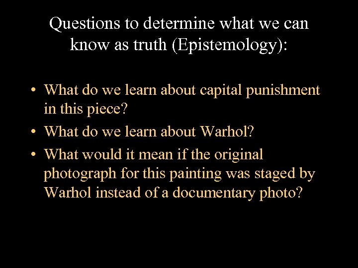 Questions to determine what we can know as truth (Epistemology): • What do we
