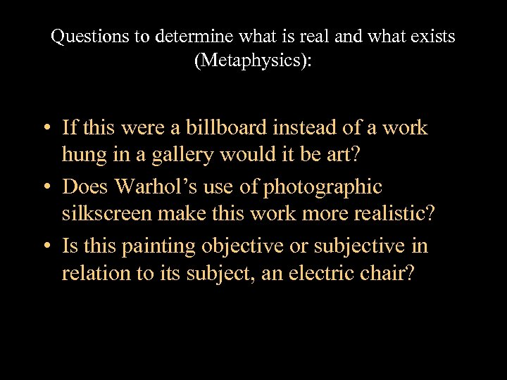 Questions to determine what is real and what exists (Metaphysics): • If this were