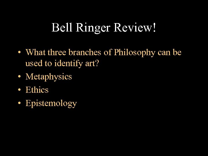Bell Ringer Review! • What three branches of Philosophy can be used to identify