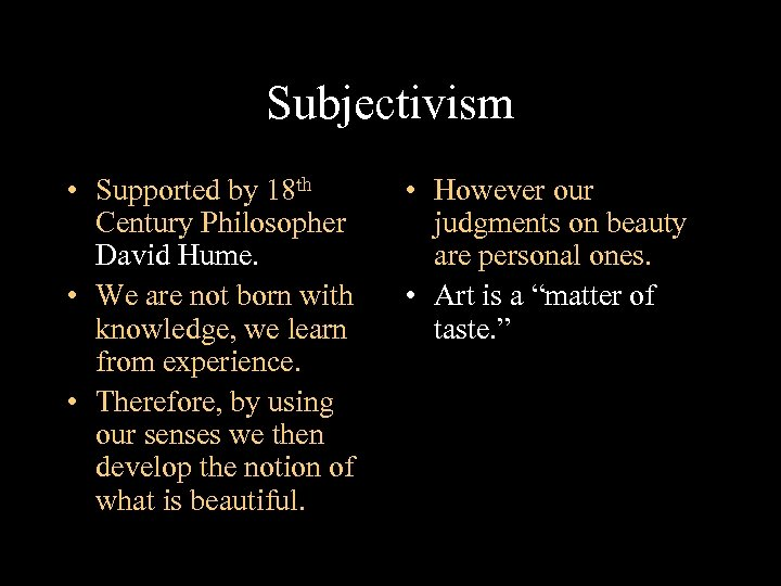 Subjectivism • Supported by 18 th Century Philosopher David Hume. • We are not
