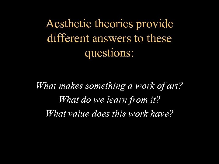 Aesthetic theories provide different answers to these questions: What makes something a work of