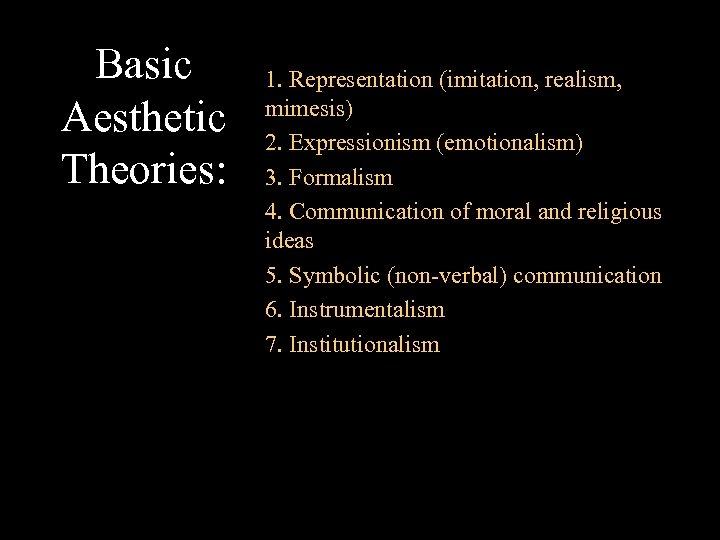 Basic Aesthetic Theories: 1. Representation (imitation, realism, mimesis) 2. Expressionism (emotionalism) 3. Formalism 4.
