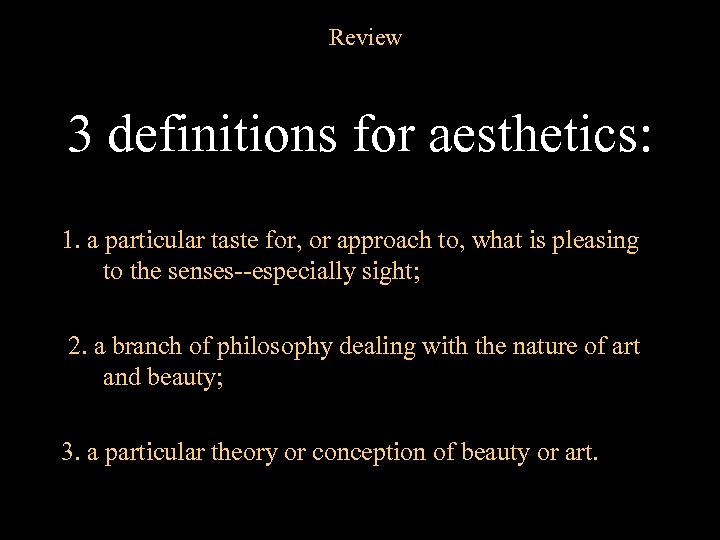 Review 3 definitions for aesthetics: 1. a particular taste for, or approach to, what