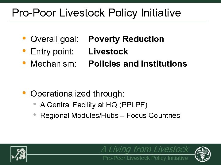 Pro-Poor Livestock Policy Initiative • • • Overall goal: Entry point: Mechanism: • Operationalized