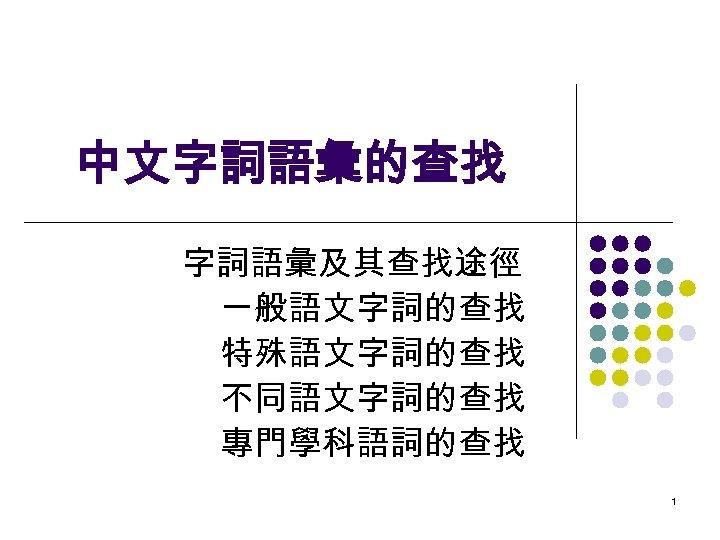 中文字詞語彙的查找 字詞語彙及其查找途徑 一般語文字詞的查找 特殊語文字詞的查找 不同語文字詞的查找 專門學科語詞的查找 1