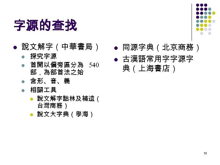字源的查找 l 說文解字(中華書局) l l 探究字源 首開以偏旁區分為 540 部,為部首法之始 含形、音、義 相關 具 l 說文解字詁林及補遺(