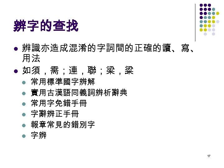 辨字的查找 l l 辨識亦造成混淆的字詞間的正確的讀、寫、 用法 如須,需;連,聯;梁,粱. . l l l 常用標準國字辨解 實用古漢語同義詞辨析辭典 常用字免錯手冊 字辭辨正手冊